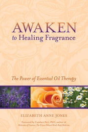 Awaken to Healing Fragrance - The Power of Essential Oil Therapy ebook by Elizabeth Anne Jones,Candace Pert, Ph.D.