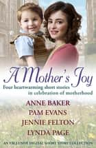 A Mother's Joy: A Short Story Collection In Celebration Of Motherhood ebook by Lynda Page, Pamela Evans, Anne Baker,...