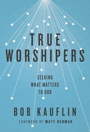 True Worshipers - Seeking What Matters to God ebook by Bob Kauflin