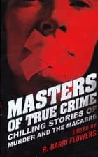 Masters of True Crime - Chilling Stories of Murder and the Macabre ebook by