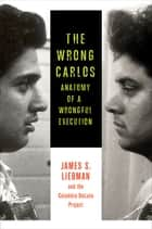 The Wrong Carlos - Anatomy of a Wrongful Execution ebook by James S. Liebman, The Columbia DeLuna Project