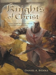 Knights of Christ - Living today with the Virtues of Ancient Knighthood ebook by Daniel A. Biddle