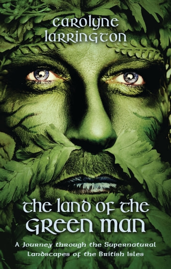 The Land of the Green Man - A Journey through the Supernatural Landscapes of the British Isles ebook by Carolyne Larrington