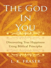 The God in You - Discovering True Happiness Using Biblical Principles ebook by L. K. Fraser