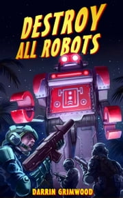 Destroy All Robots ebook by Darrin Grimwood
