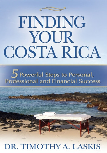 Finding Your Costa Rica - 5 Powerful Steps to Personal, Professional and Financial Success ebook by Dr. Timothy A. Laskis