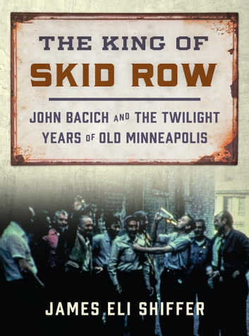 The King of Skid Row - John Bacich and the Twilight Years of Old Minneapolis ebook by James Eli Shiffer