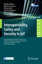 Interoperability, Safety and Security in IoT - Second International Conference, InterIoT 2016 and Third International Conference, SaSeIoT 2016, Paris, France, October 26-27, 2016, Revised Selected Papers ebook by Nathalie Mitton, Hakima Chaouchi, Thomas Noel,...