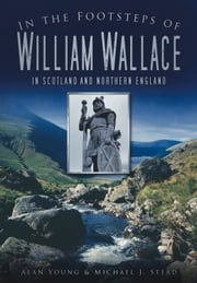 In the Footsteps of William Wallace - In Scotland and Northern England ebook by Alan Young,Michael J. Stead