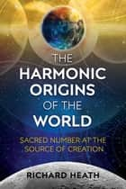 The Harmonic Origins of the World - Sacred Number at the Source of Creation ebook by Richard Heath
