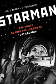 Starman: The Truth Behind the Legend of Yuri Gagarin - The Truth Behind the Legend of Yuri Gagarin ebook by Jamie Doran,Piers Bizony
