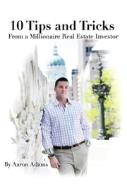 10 Tips And Tricks - From a Millionaire Real Estate Investor ebook by Aaron Adams