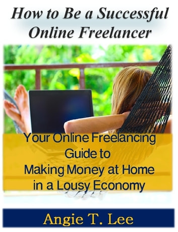 How to Be a Successful Online Freelancer -Your Online Freelancing Guide to Making Money at Home in the Lousy Economic ebook by Angie T. Lee
