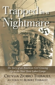 Trapped in a Nightmare - The Story of an American Girl Growing Up in the Nazi Slave Labor Camps ebook by Cecylia Ziobro Thibault