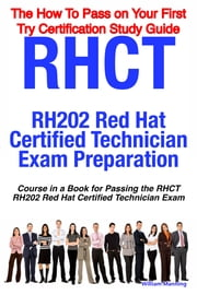 RHCT - RH202 Red Hat Certified Technician Certification Exam Preparation Course in a Book for Passing the RHCT - RH202 Red Hat Certified Technician Exam - The How To Pass on Your First Try Certification Study Guide ebook by William Manning