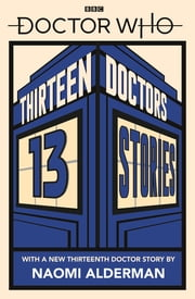 Doctor Who: Thirteen Doctors 13 Stories eBook by Naomi Alderman, Malorie Blackman, Holly Black,...