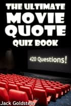 The Ultimate Movie Quote Quiz Book - 420 Questions ebook by Jack Goldstein