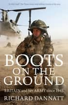 Boots on the Ground - Britain and her Army since 1945 ebook by General Lord Richard Dannatt