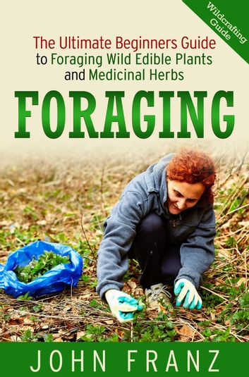 Foraging: The Ultimate Beginners Guide to Foraging Wild Edible Plants and Medicinal Herbs - The Book on Wildcrafting, Edible Flowers, Drying Herbs, Spices and their Usage and Storage ebook by John Franz