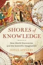 Shores of Knowledge: New World Discoveries and the Scientific Imagination 電子書 by Joyce Appleby