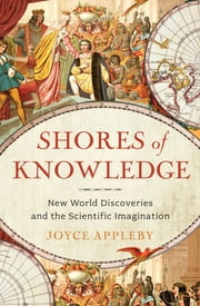 Shores of Knowledge: New World Discoveries and the Scientific Imagination ebook by Joyce Appleby