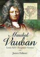 Marshal Vauban and the Defence of Louis XIV's France ebook by James Falkner