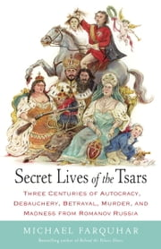 Secret Lives of the Tsars - Three Centuries of Autocracy, Debauchery, Betrayal, Murder, and Madness from Romanov Russia ebook by Michael Farquhar