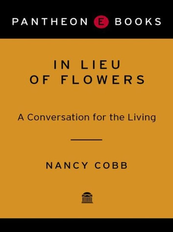 In Lieu of Flowers - A Conversation for the Living ebook by Nancy Howard Cobb