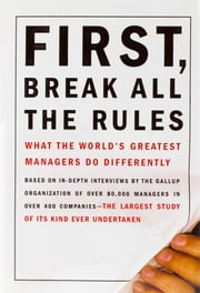 First, Break All the Rules - What the World's Greatest Managers Do Differently ebook by Marcus Buckingham,Curt Coffman