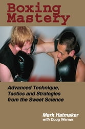 Boxing Mastery - Advanced Technique, Tactics, and Strategies from the Sweet Science ebook by Mark Hatmaker,Doug Werner