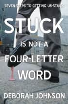 Stuck Is Not a Four-Letter Word ebook by Deborah Johnson