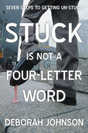 Stuck Is Not a Four-Letter Word - Seven Steps to Getting Un-stuck ebook by Deborah Johnson