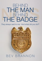 "Behind the Man Behind the Badge - They always said to me, ""And what did you do?"" ebook by Bev Brannon"