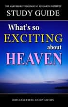 What's So Exciting About Heaven? ebook by John Ankerberg, Randy Alcorn