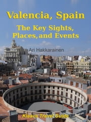 Valencia, Spain - The Key Sights, Places and Events ebook by Ari Hakkarainen