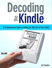 Decoding the Kindle: A Comprehensive Guide to Getting the Most Out of Your Kindle ebook by Cheshire, Jim