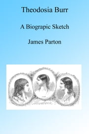 Theodosia Burr, A Biographic Sketch, Illustrated. ebook by James Parton