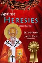 Against Heresies (Illustrated & Annotated) ebook by St. Irenaeus, Jacob Rice, DD