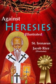 Against Heresies (Illustrated & Annotated) ebook by St. Irenaeus,Jacob Rice, DD