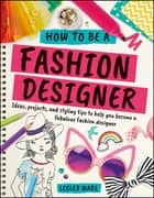 How To Be A Fashion Designer - Ideas, Projects and Styling Tips to help you Become a Fabulous Fashion Designer ebook by Lesley Ware, Tiki Papier