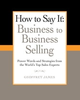 How to Say It: Business to Business Selling - Power Words and Strategies from the World's Top Sales Experts ebook by Geoffrey James