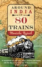 Around India in 80 Trains - One of the Independent's Top 10 Books about India ebook by Monisha Rajesh
