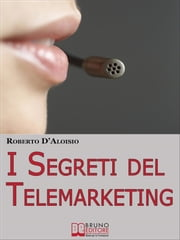 I segreti del Telemarketing. Strumenti e Strategie Segrete per un Perfetto Telemarketing. (Ebook Italiano - Anteprima Gratis) - Strumenti e Strategie Segrete per un Perfetto Telemarketing ebook by Roberto D'aloisio