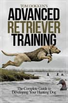 Tom Dokken's Advanced Retriever Training - The Complete Guide to Developing Your Hunting Dog ebook by Tom Dokken