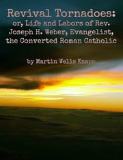 Revival Tornadoes: or, Life and Labors of Rev. Joseph H. Weber, Evangelist, the Converted Roman Catholic ebook by Martin Wells Knapp
