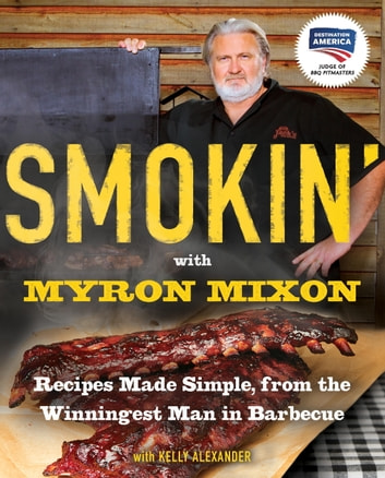 Smokin' with Myron Mixon - Recipes Made Simple, from the Winningest Man in Barbecue: A Cookbook Winningest Man in Barbecue ebook by Myron Mixon,Kelly Alexander