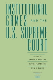 Institutional Games and the U.S. Supreme Court ebook by James R. Rogers,Roy B. Flemming,Jon R. Bond