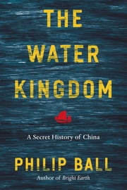 The Water Kingdom - A Secret History of China ebook by Philip Ball