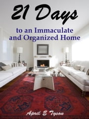 21 Days to an Immaculate and Organized Ho - How to Clean and Organize Your Home and Keep it That Way ebook by April Tyssa