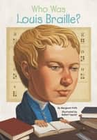 Who Was Louis Braille? ebook by Margaret Frith,Robert Squier,Scott Anderson